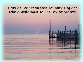 Grab an ice cream cone at Dairy King and head for the bay at sunset! You'll be glad you did!
